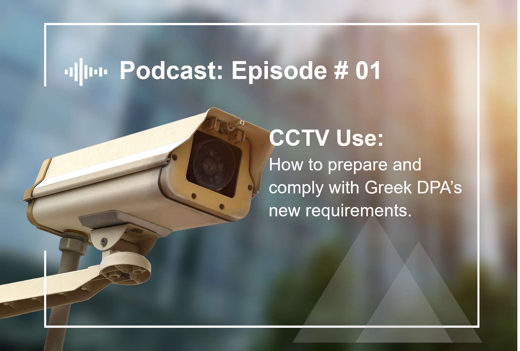 Episode #1  CCTV Use: How to prepare and comply with Greek DPA's new requirements.